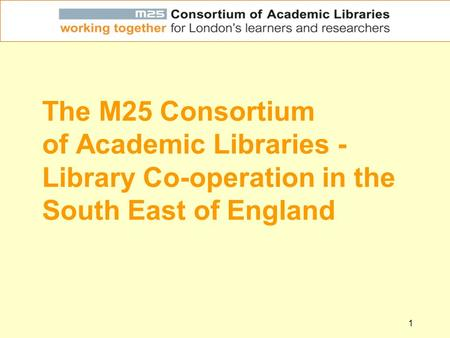 1 The M25 Consortium of Academic Libraries - Library Co-operation in the South East of England.