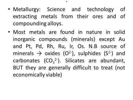 . Metallurgy: Science and technology of extracting metals from their ores and of compounding alloys. Most metals are found in nature in solid inorganic.