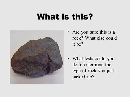 What is this? Are you sure this is a rock? What else could it be? What tests could you do to determine the type of rock you just picked up?