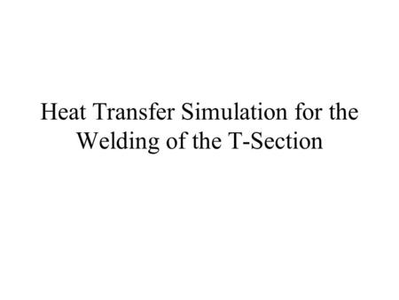 Heat Transfer Simulation for the Welding of the T-Section.