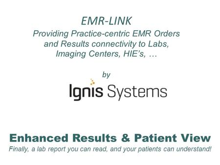 EMR-LINK Providing Practice-centric EMR Orders and Results connectivity to Labs, Imaging Centers, HIE's, … by Enhanced Results & Patient View Finally,