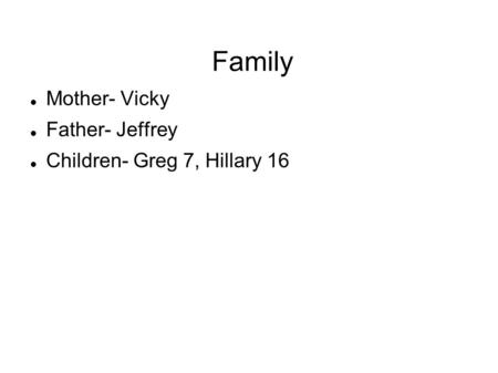 Family Mother- Vicky Father- Jeffrey Children- Greg 7, Hillary 16.