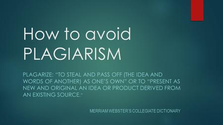 "How to avoid PLAGIARISM PLAGARIZE: ""TO STEAL AND PASS OFF (THE IDEA AND WORDS OF ANOTHER) AS ONE'S OWN"" OR TO ""PRESENT AS NEW AND ORIGINAL AN IDEA OR PRODUCT."