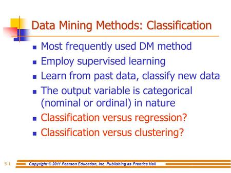 Copyright © 2011 Pearson Education, Inc. Publishing as Prentice Hall 5-1 Data Mining Methods: Classification Most frequently used DM method Employ supervised.