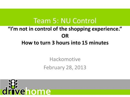 "Team 5: NU Control ""I'm not in control of the shopping experience."" OR How to turn 3 hours into 15 minutes Hackomotive February 28, 2013."