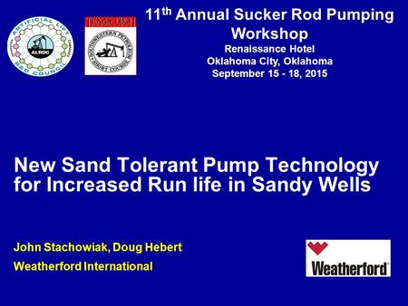 11 th Annual Sucker Rod Pumping Workshop Renaissance Hotel Oklahoma City, Oklahoma September 15 - 18, 2015 New Sand Tolerant Pump Technology for Increased.