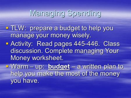 Managing Spending  TLW: prepare a budget to help you manage your money wisely.  Activity: Read pages 445-446. Class discussion. Complete managing Your.