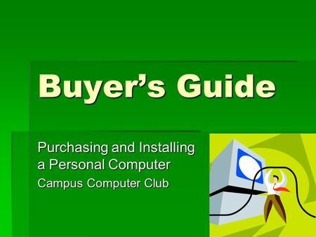 Buyer's Guide Purchasing and Installing a Personal Computer Campus Computer Club.