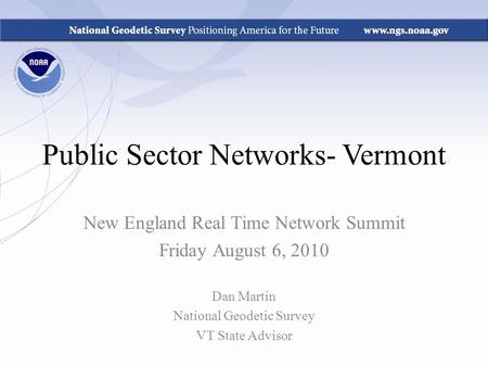 Public Sector Networks- Vermont New England Real Time Network Summit Friday August 6, 2010 Dan Martin National Geodetic Survey VT State Advisor.