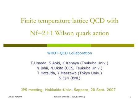 JPS07 AutumnTakashi Umeda (Tsukuba Univ.)1 Finite temperature lattice QCD with Nf=2+1 Wilson quark action WHOT-QCD Collaboration T.Umeda, S.Aoki, K.Kanaya.