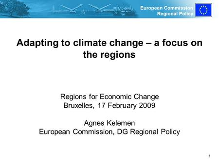 European Commission Regional Policy 1 Adapting to climate change – a focus on the regions Regions for Economic Change Bruxelles, 17 February 2009 Agnes.