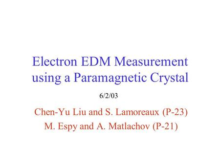 Electron EDM Measurement using a Paramagnetic Crystal Chen-Yu Liu and S. Lamoreaux (P-23) M. Espy and A. Matlachov (P-21) 6/2/03.