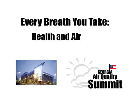 GEORGIA Air Quality Summit Every Breath You Take: Health and Air.