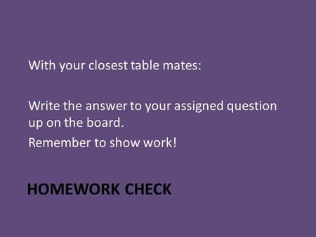 HOMEWORK CHECK With your closest table mates: Write the answer to your assigned question up on the board. Remember to show work!