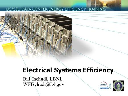 Electrical Systems Efficiency Bill Tschudi, LBNL
