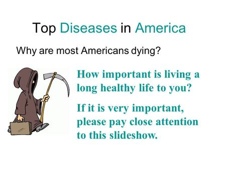 Top Diseases in America Why are most Americans dying? How important is living a long healthy life to you? If it is very important, please pay close attention.