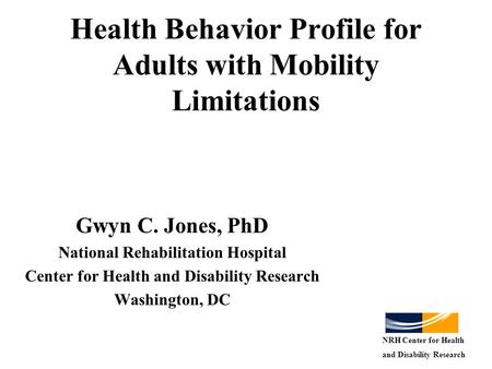 Health Behavior Profile for Adults with Mobility Limitations Gwyn C. Jones, PhD National Rehabilitation Hospital Center for Health and Disability Research.
