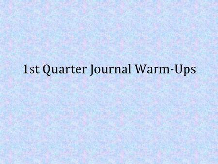 1st Quarter Journal Warm-Ups. Journal 1- [Number each the top] If you could change two things about this past school year(sophomore yr.), what.