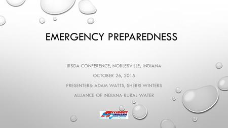 EMERGENCY PREPAREDNESS IRSDA CONFERENCE, NOBLESVILLE, INDIANA OCTOBER 26, 2015 PRESENTERS: ADAM WATTS, SHERRI WINTERS ALLIANCE OF INDIANA RURAL WATER.