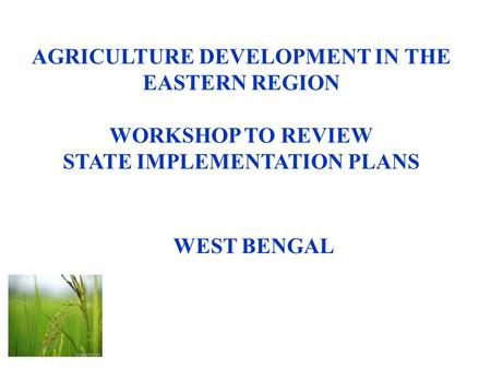 AGRICULTURE DEVELOPMENT IN THE EASTERN REGION WORKSHOP TO REVIEW STATE IMPLEMENTATION PLANS WEST BENGAL.