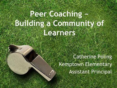 Peer Coaching ~ Building a Community of Learners Catherine Poling Kemptown Elementary Assistant Principal.