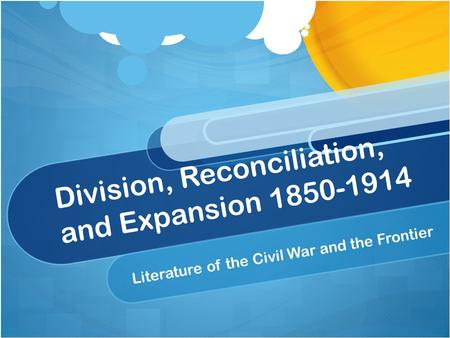 Division, Reconciliation, and Expansion 1850-1914 Literature of the Civil War and the Frontier.