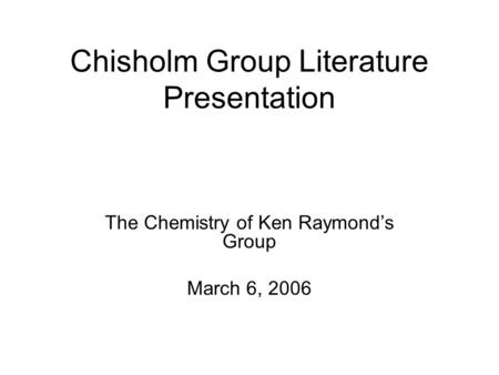 Chisholm Group Literature Presentation The Chemistry of Ken Raymond's Group March 6, 2006.