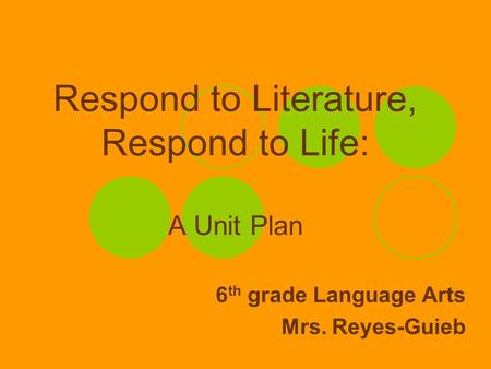 Respond to Literature, Respond to Life: A Unit Plan 6 th grade Language Arts Mrs. Reyes-Guieb.