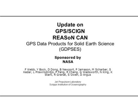 Update on GPS/SCIGN REASoN CAN GPS Data Products for Solid Earth Science (GDPSES) Sponsored by NASA F Webb, Y Bock, D Dong, B Newport, P Jamason, M Scharber,