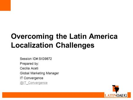 Overcoming the Latin America Localization Challenges Session ID#:SIG9872 Prepared by: Cecilia Aceti Global Marketing Manager IT