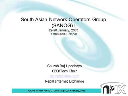 APOPS Forum, APRICOT 2003, Taipei, 26 February, 2003 South Asian Network Operators Group (SANOG) I 22-28 January, 2003 Kathmandu, Nepal Gaurab Raj Upadhaya.