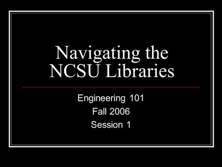 Navigating the NCSU Libraries Engineering 101 Fall 2006 Session 1.