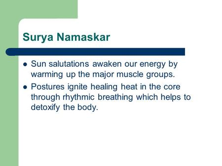 Surya Namaskar Sun salutations awaken our energy by warming up the major muscle groups. Postures ignite healing heat in the core through rhythmic breathing.
