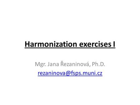 Harmonization exercises I Mgr. Jana Řezaninová, Ph.D.