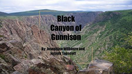 Black Canyon of Gunnison By: Josephine Wilbourn and Joseph Tapscott.