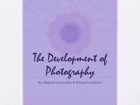 The Development of Photography By: Alejandra Gonzalez & Margarita Soltero.