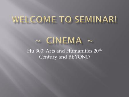 Hu 300: Arts and Humanities 20 th Century and BEYOND.