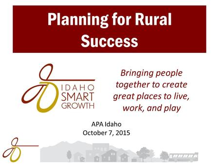 Bringing people together to create great places to live, work, and play Planning for Rural Success APA Idaho October 7, 2015.