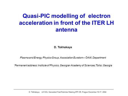 D. Tskhakaya, LH SOL Generated Fast Particles Meeting IPP.CR, Prague December 16-17, 2004 Quasi-PIC modelling of electron acceleration in front of the.
