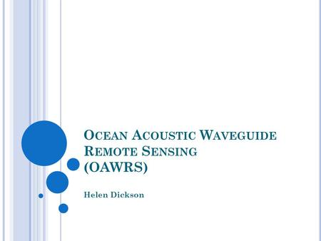 O CEAN A COUSTIC W AVEGUIDE R EMOTE S ENSING (OAWRS) Helen Dickson.