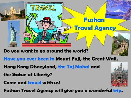Fushan Travel Agency Do you want to go around the world? Have you ever been to Mount Fuji, the Great Wall, Hong Kong Disneyland, the Taj Mahal and the.