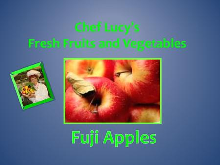 Chef Lucy's Fresh Fruits and Vegetables Were first developed in 1962 in Japan. They quickly became one of the most commonly grown apple varieties Japan.