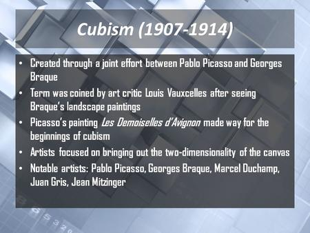 Cubism (1907-1914) Created through a joint effort between Pablo Picasso and Georges Braque Term was coined by art critic Louis Vauxcelles after seeing.
