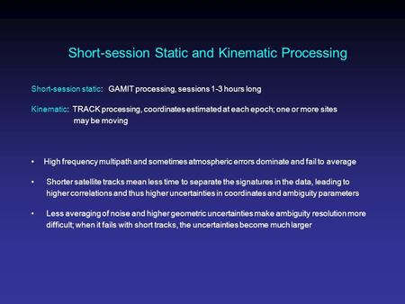 Short-session Static and Kinematic Processing Short-session static: GAMIT processing, sessions 1-3 hours long Kinematic: TRACK processing, coordinates.