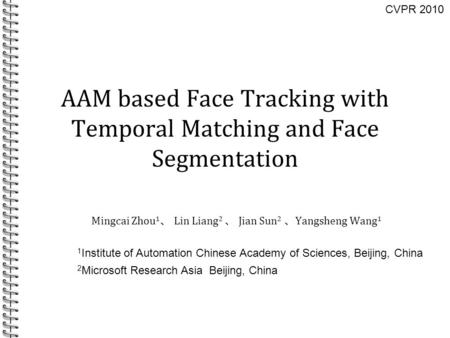 AAM based Face Tracking with Temporal Matching and Face Segmentation Mingcai Zhou 1 、 Lin Liang 2 、 Jian Sun 2 、 Yangsheng Wang 1 1 Institute of Automation.
