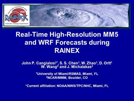 Real-Time High-Resolution MM5 and WRF Forecasts during RAINEX John P. Cangialosi 1*, S. S. Chen 1, W. Zhao 1, D. Ortt 1 W. Wang 2 and J. Michalakas 2 1.