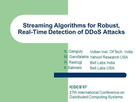 Streaming Algorithms for Robust, Real-Time Detection of DDoS Attacks S. Ganguly M. Garofalakis R. Rastogi K.Sabnani Indian Inst. Of Tech. India Yahoo!
