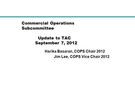 Commercial Operations Subcommittee Update to TAC September 7, 2012 Harika Basaran, COPS Chair 2012 Jim Lee, COPS Vice Chair 2012.