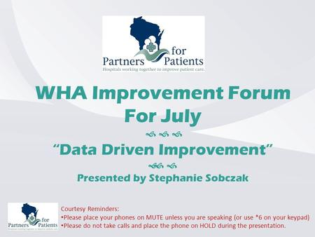 "WHA Improvement Forum For July    ""Data Driven Improvement""   Presented by Stephanie Sobczak Courtesy Reminders: Please place your phones on MUTE."