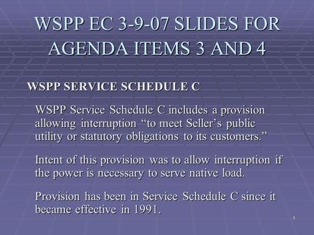 "1 WSPP EC 3-9-07 SLIDES FOR AGENDA ITEMS 3 AND 4 WSPP SERVICE SCHEDULE C WSPP Service Schedule C includes a provision allowing interruption ""to meet Seller's."